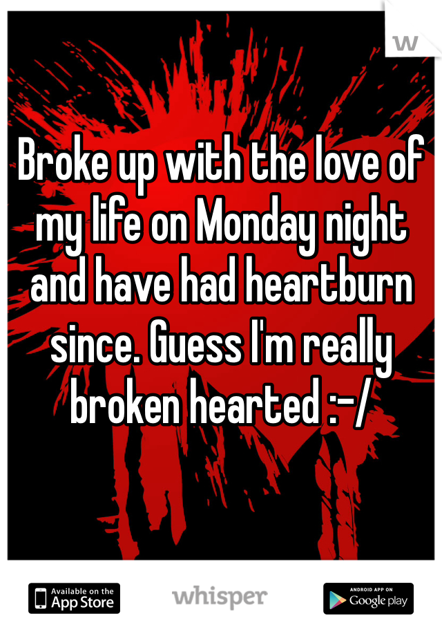 Broke up with the love of my life on Monday night and have had heartburn since. Guess I'm really broken hearted :-/
