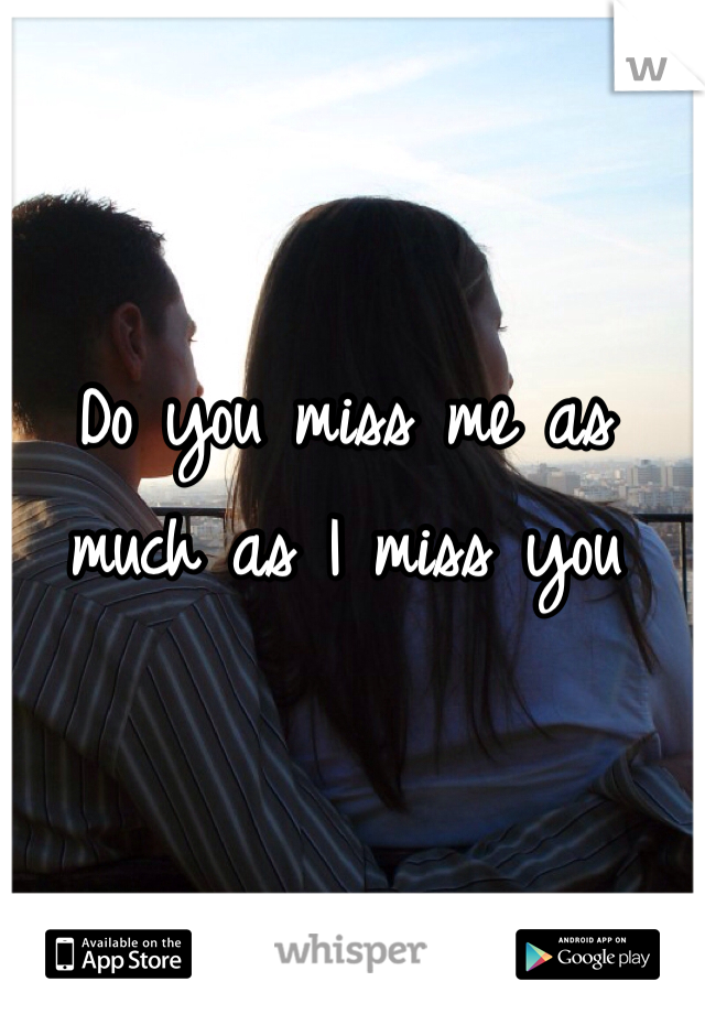 Do you miss me as much as I miss you