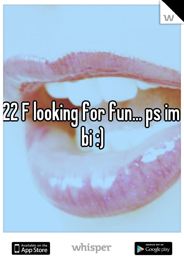 22 F looking for fun... ps im bi :)