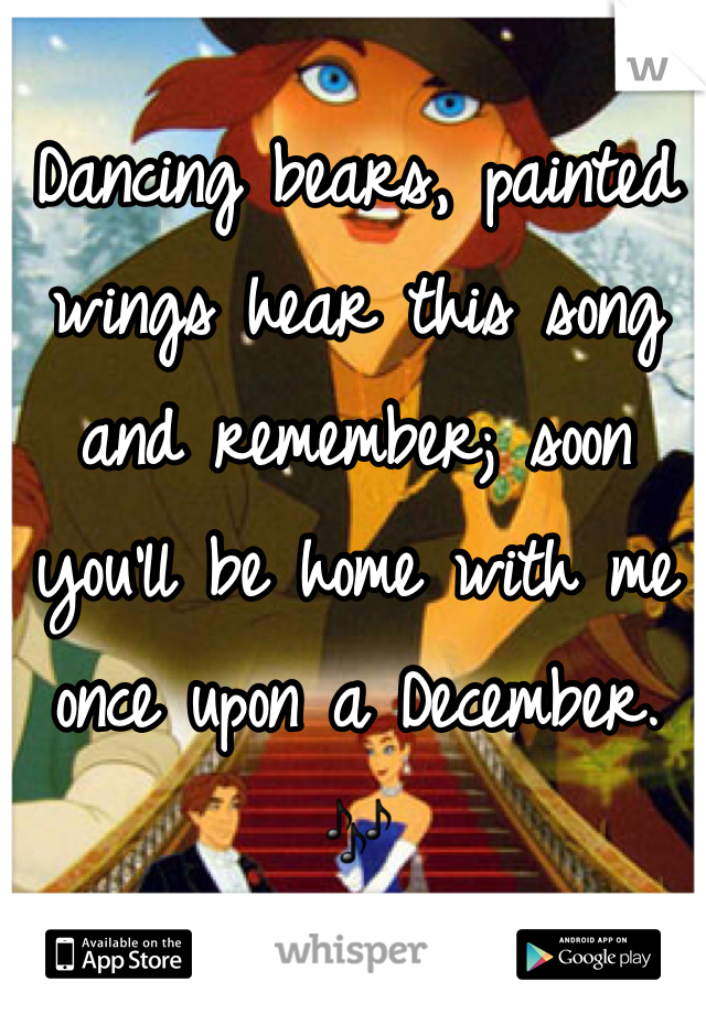 Dancing bears, painted wings hear this song and remember; soon you'll be home with me once upon a December. 🎶