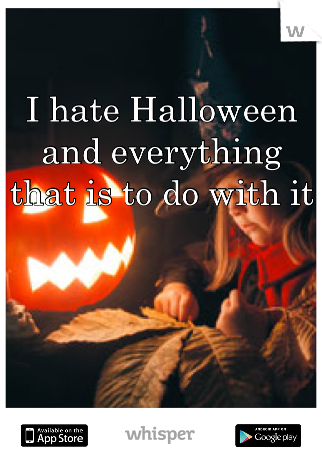 I hate Halloween and everything that is to do with it