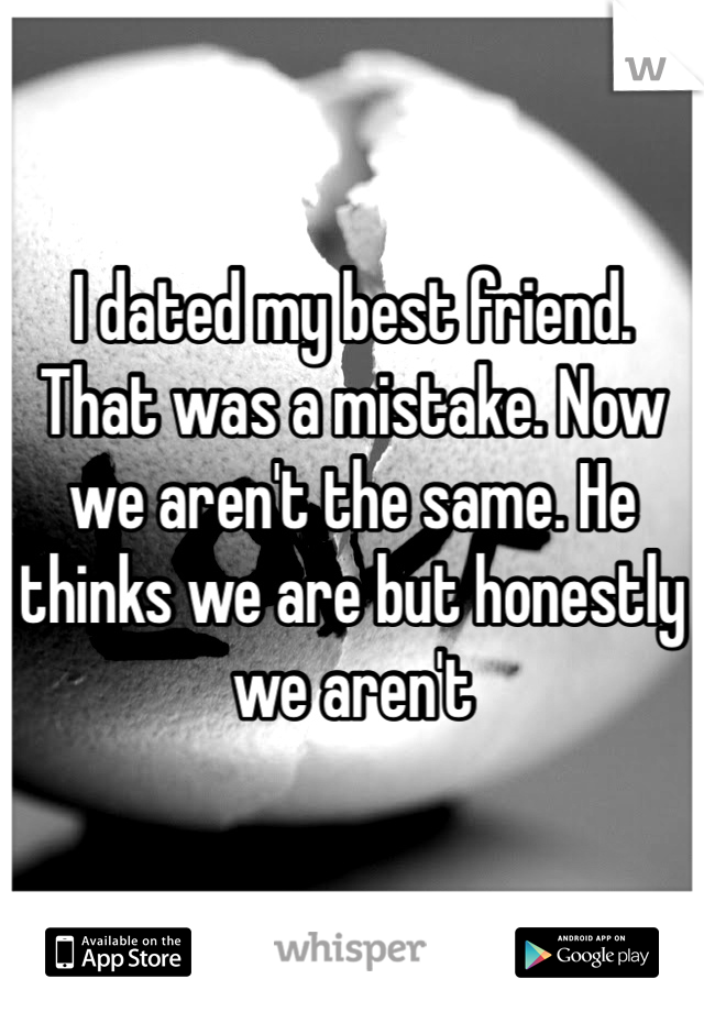 I dated my best friend. That was a mistake. Now we aren't the same. He thinks we are but honestly we aren't
