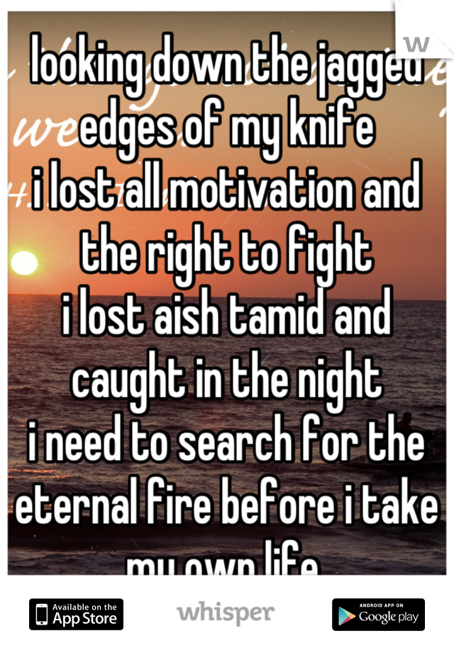 looking down the jagged edges of my knife i lost all motivation and the right to fight i lost aish tamid and caught in the night i need to search for the eternal fire before i take my own life.