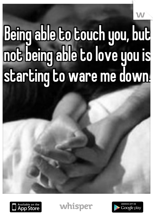 Being able to touch you, but not being able to love you is starting to ware me down.