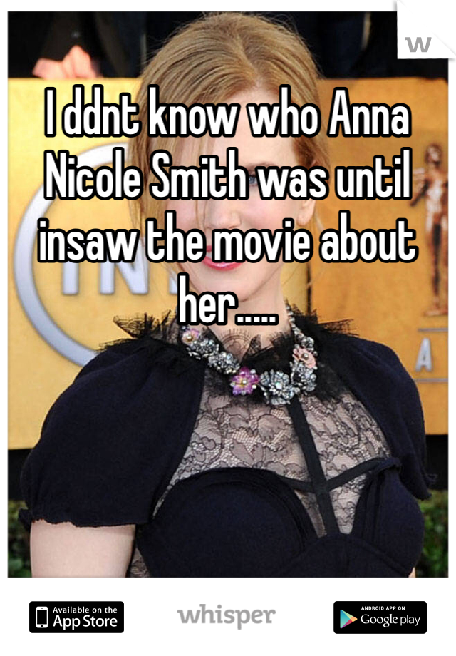 I ddnt know who Anna Nicole Smith was until insaw the movie about her.....