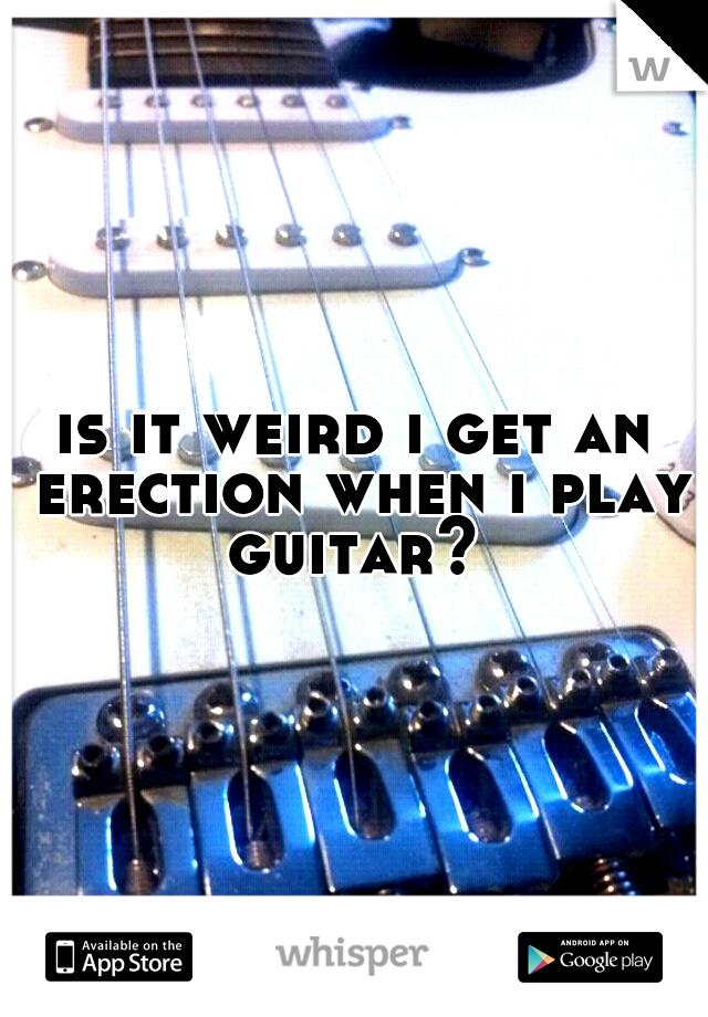 is it weird i get an erection when i play guitar?
