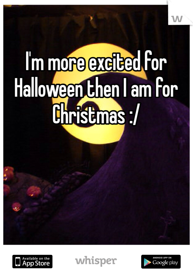 I'm more excited for Halloween then I am for Christmas :/