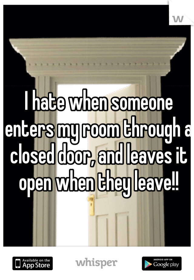 I hate when someone enters my room through a closed door, and leaves it open when they leave!!