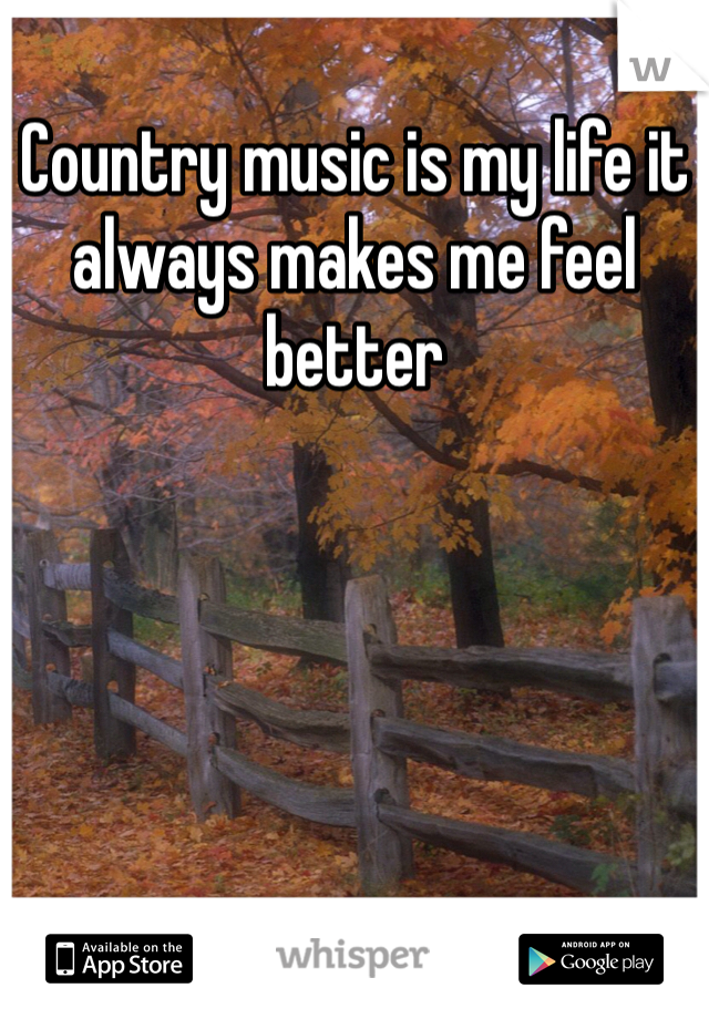 Country music is my life it always makes me feel better