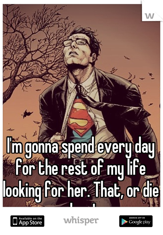 I'm gonna spend every day for the rest of my life looking for her. That, or die alone!