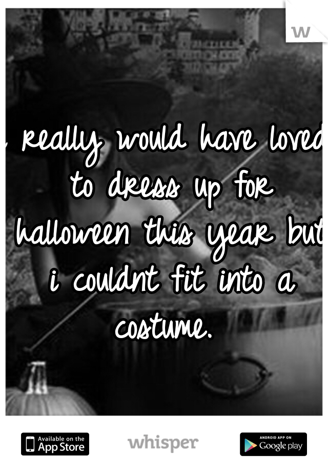 i really would have loved to dress up for halloween this year but i couldnt fit into a costume.