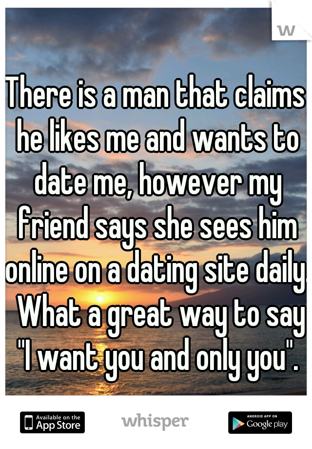 "There is a man that claims he likes me and wants to date me, however my friend says she sees him online on a dating site daily.  What a great way to say ""I want you and only you""."