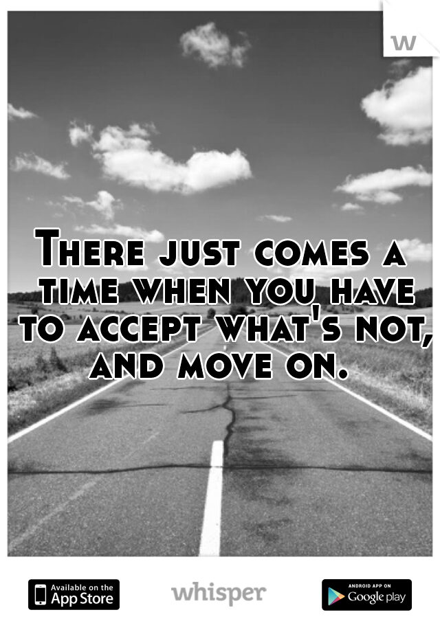 There just comes a time when you have to accept what's not, and move on.