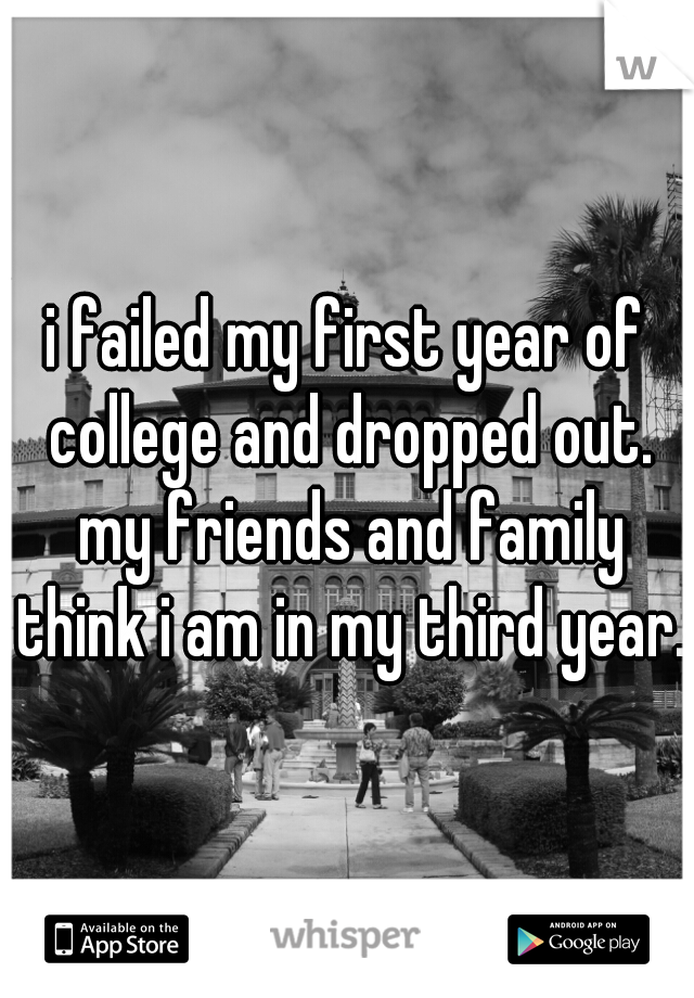 i failed my first year of college and dropped out. my friends and family think i am in my third year.