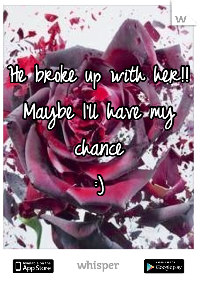 He broke up with her!! Maybe I'll have my chance :)