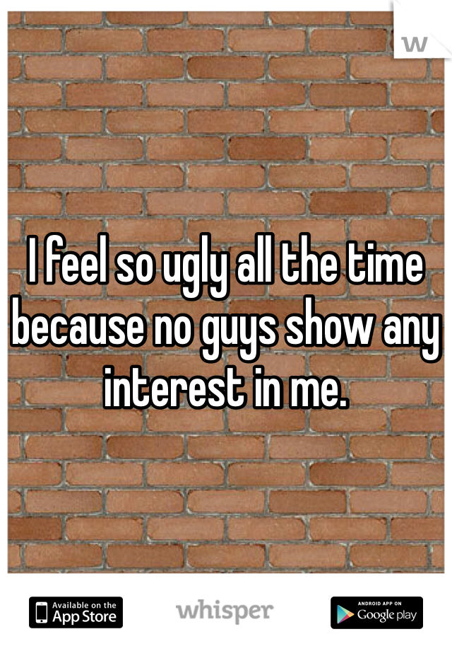 I feel so ugly all the time because no guys show any interest in me.