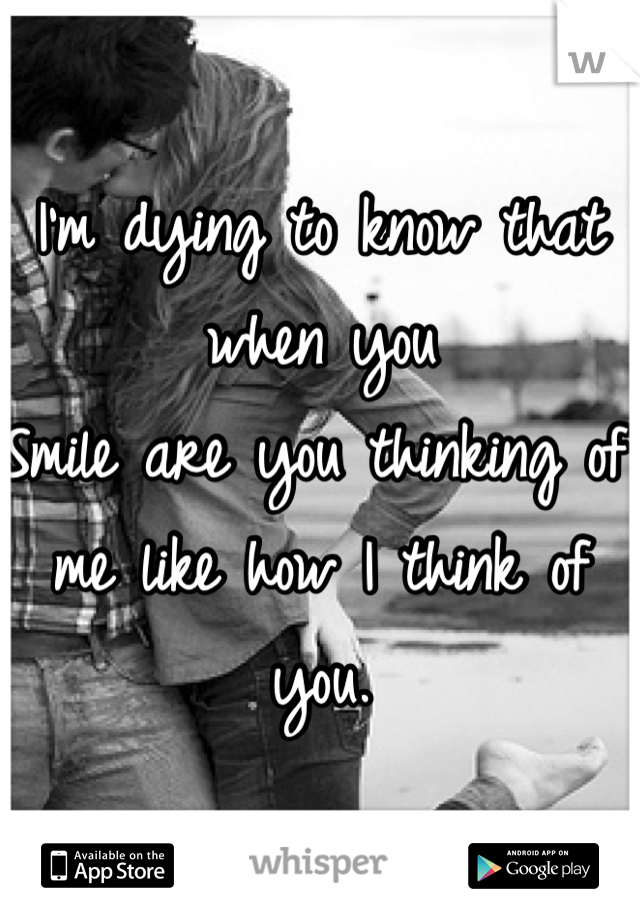 I'm dying to know that when you Smile are you thinking of me like how I think of you.