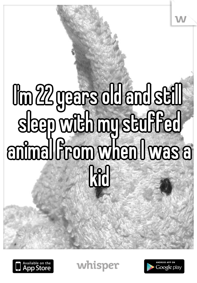 I'm 22 years old and still sleep with my stuffed animal from when I was a kid
