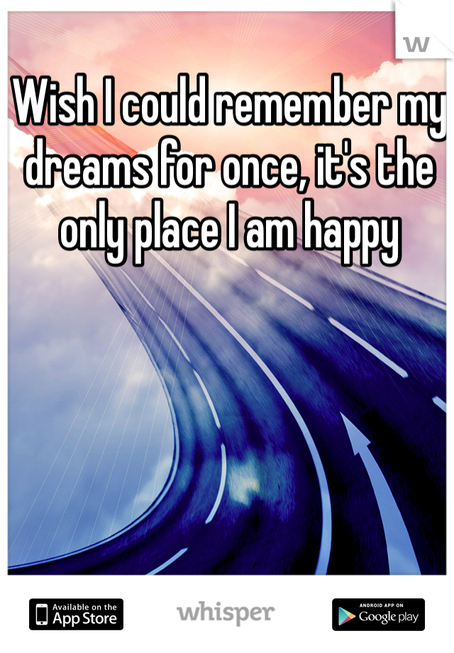 Wish I could remember my dreams for once, it's the only place I am happy