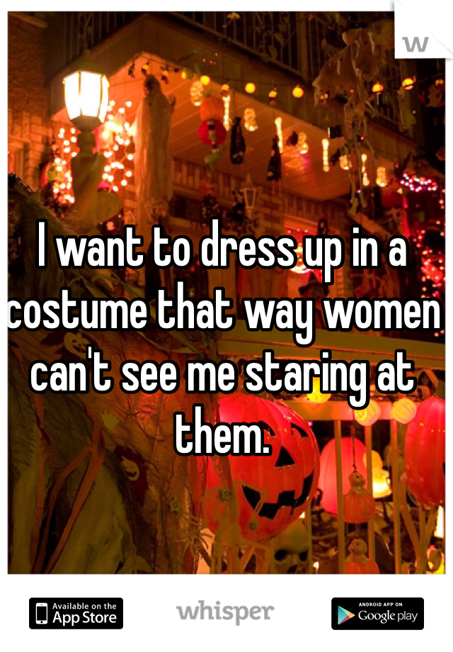 I want to dress up in a costume that way women can't see me staring at them.