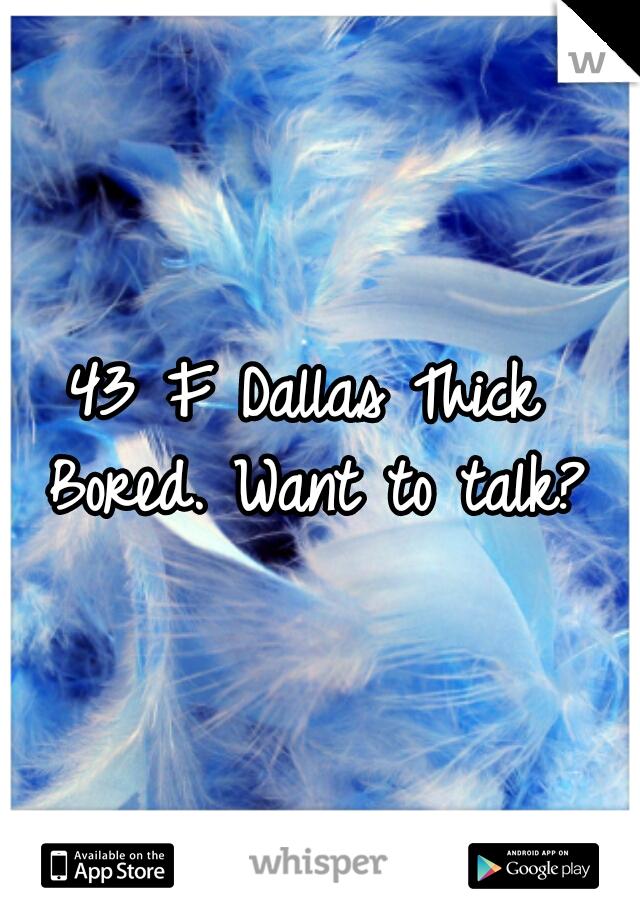 43 F Dallas Thick  Bored. Want to talk?