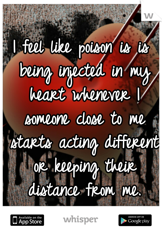 I feel like poison is is being injected in my heart whenever I someone close to me starts acting different or keeping their distance from me.