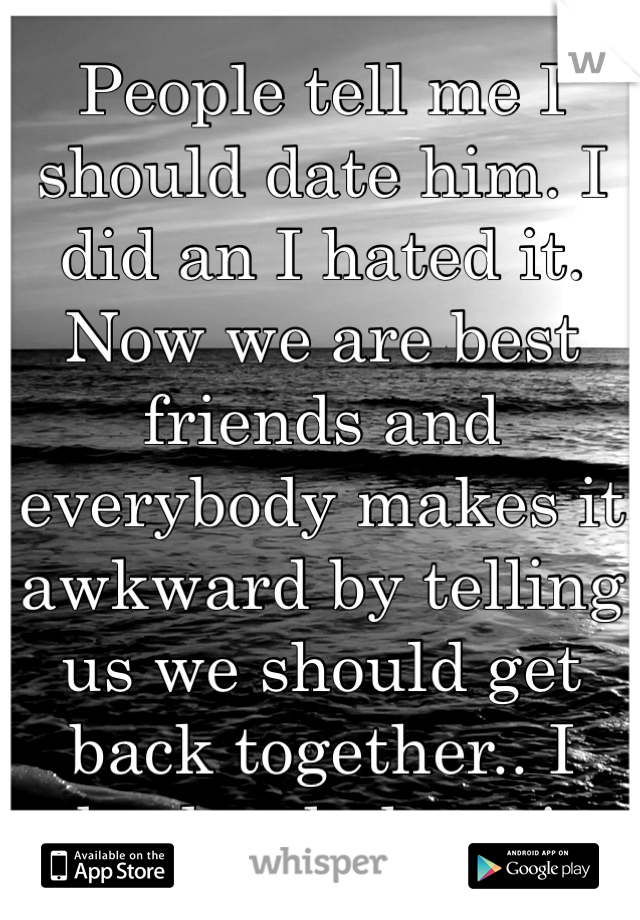 People tell me I should date him. I did an I hated it. Now we are best friends and everybody makes it awkward by telling us we should get back together.. I absolutely hate it.