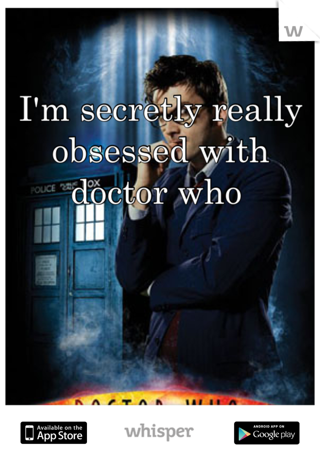 I'm secretly really obsessed with doctor who