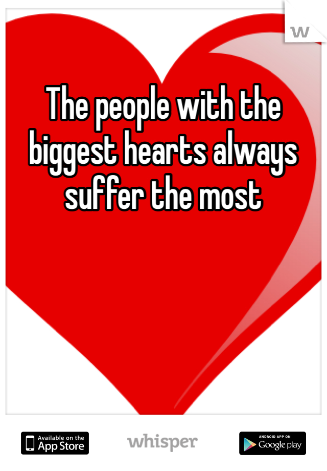 The people with the biggest hearts always suffer the most