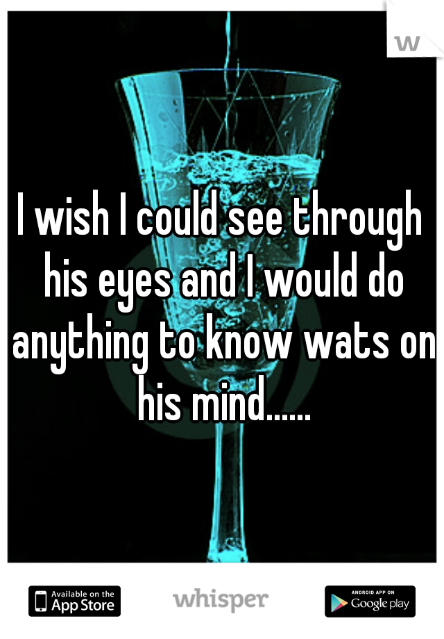 I wish I could see through his eyes and I would do anything to know wats on his mind......