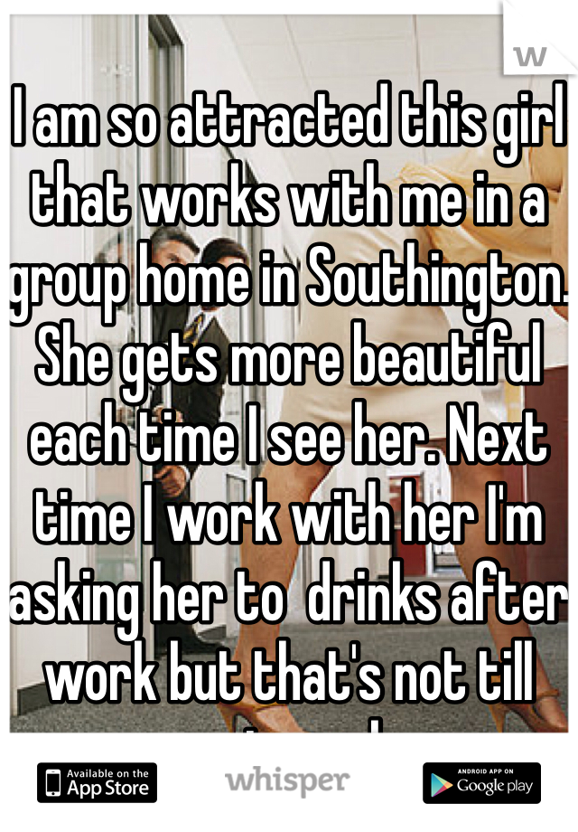 I am so attracted this girl that works with me in a group home in Southington. She gets more beautiful each time I see her. Next time I work with her I'm asking her to  drinks after work but that's not till next week.
