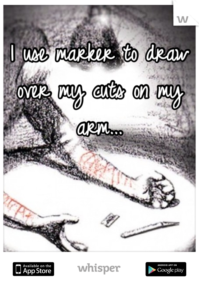 I use marker to draw over my cuts on my arm...