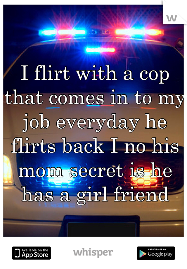 I flirt with a cop that comes in to my job everyday he flirts back I no his mom secret is he has a girl friend