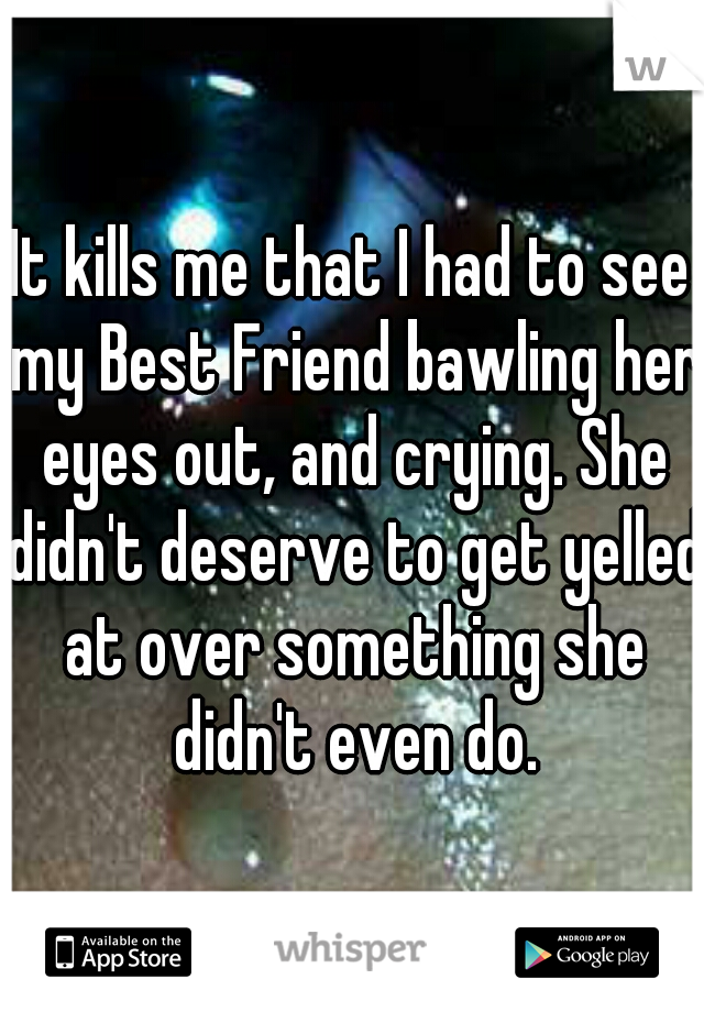 It kills me that I had to see my Best Friend bawling her eyes out, and crying. She didn't deserve to get yelled at over something she didn't even do.