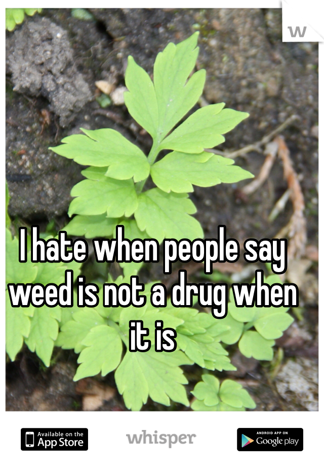 I hate when people say weed is not a drug when it is