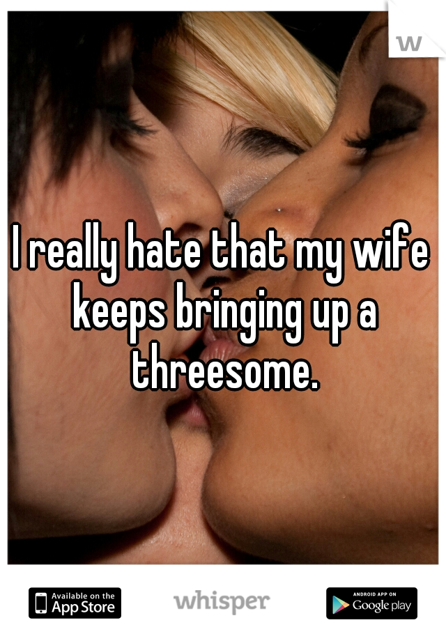 I really hate that my wife keeps bringing up a threesome.