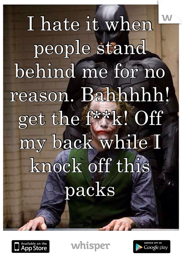 I hate it when people stand behind me for no reason. Bahhhhh! get the f**k! Off my back while I knock off this packs