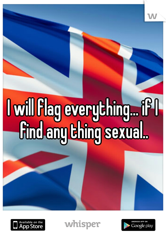 I will flag everything... if I find any thing sexual..