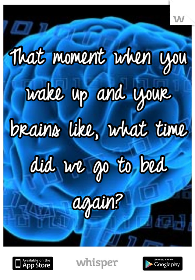 That moment when you wake up and your brains like, what time did we go to bed again?