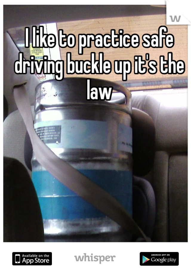I like to practice safe driving buckle up it's the law