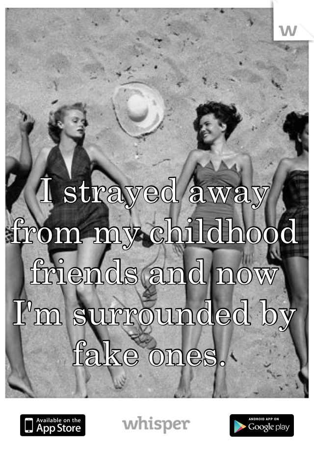 I strayed away from my childhood friends and now I'm surrounded by fake ones.
