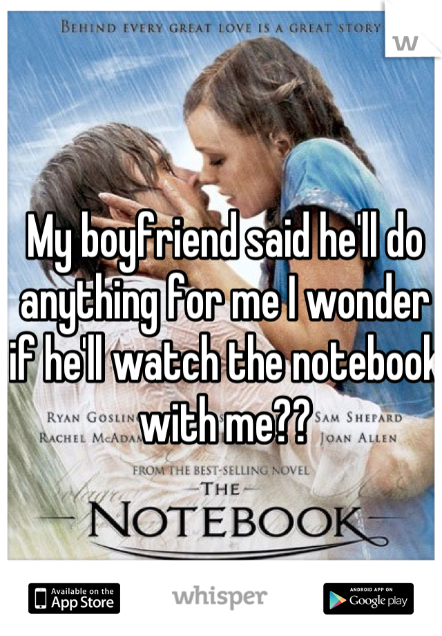 My boyfriend said he'll do anything for me I wonder if he'll watch the notebook with me??