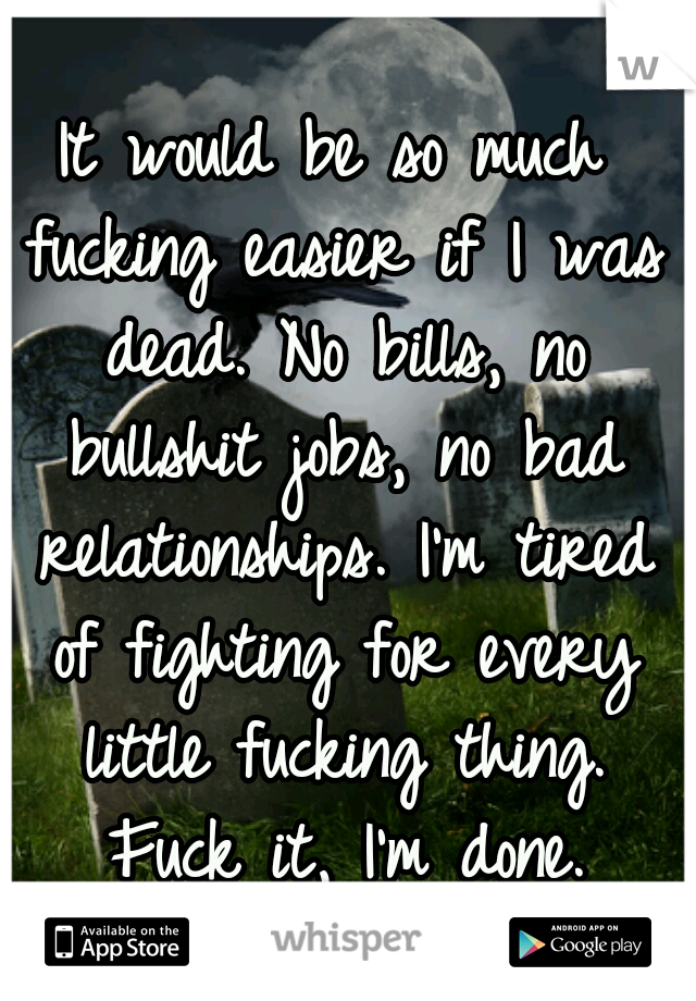 It would be so much fucking easier if I was dead. No bills, no bullshit jobs, no bad relationships. I'm tired of fighting for every little fucking thing. Fuck it, I'm done.