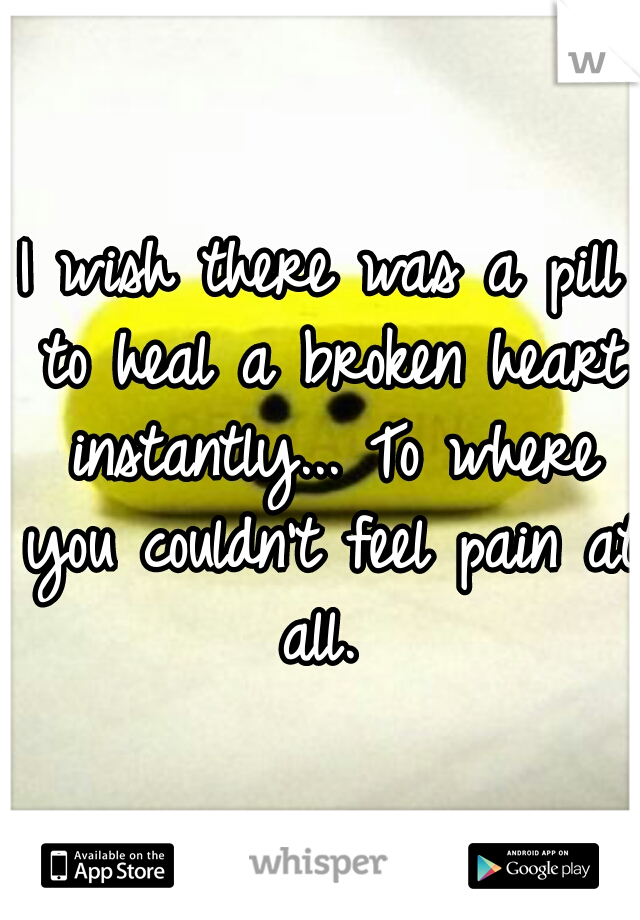 I wish there was a pill to heal a broken heart instantly... To where you couldn't feel pain at all.