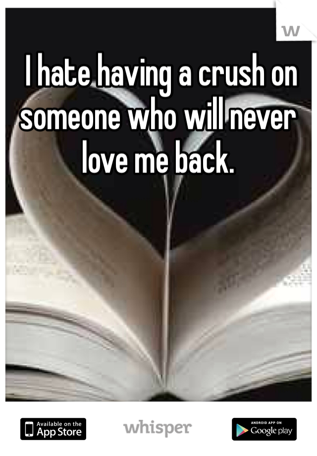 I hate having a crush on someone who will never love me back.