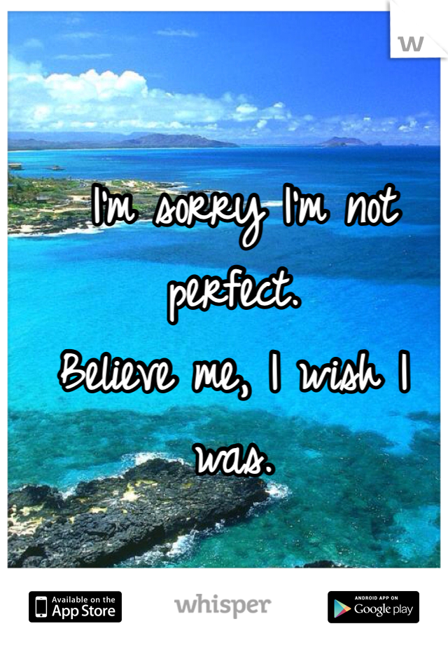 I'm sorry I'm not perfect.  Believe me, I wish I was.