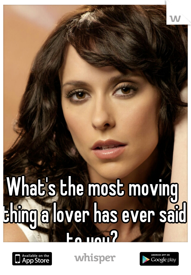 What's the most moving thing a lover has ever said to you?