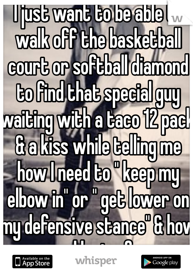 """I just want to be able to walk off the basketball court or softball diamond to find that special guy waiting with a taco 12 pack & a kiss while telling me how I need to """" keep my elbow in"""" or """" get lower on my defensive stance"""" & how proud he is of me."""