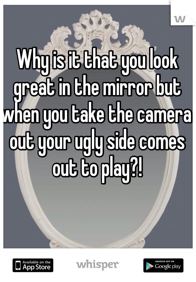 Why is it that you look great in the mirror but when you take the camera out your ugly side comes out to play?!