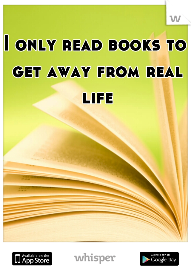 I only read books to get away from real life